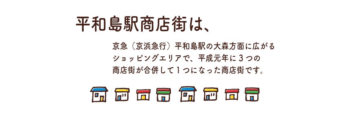 平和島駅商店街は 京急(京浜急行)平和島駅の大森方面に広がるショッピングエリアで、 平成元年に3つの商店街が合併して1つになった商店街です。